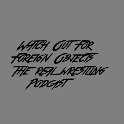 Watch Out For Foreign Objects The Real Wrestling Podcast