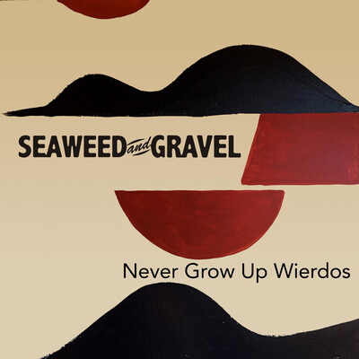Seaweed And Gravel Never Grow Up Weirdos