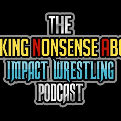 The TalkingNonsenseAbout Impact Wrestling Podcast