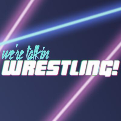 We're Talkin Wrestling!