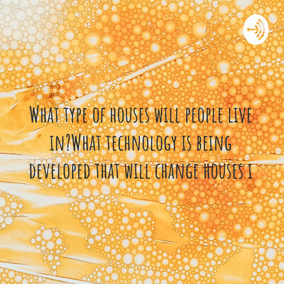 What type of houses will people live in?What technology is being developed that will change houses
