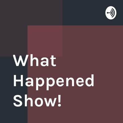 What Happened Show!