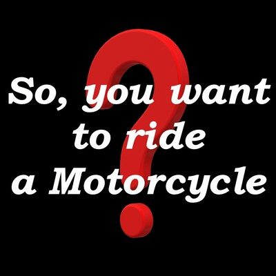 So, you want to ride a Motorcycle?