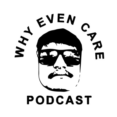 Why Even Care Podcast