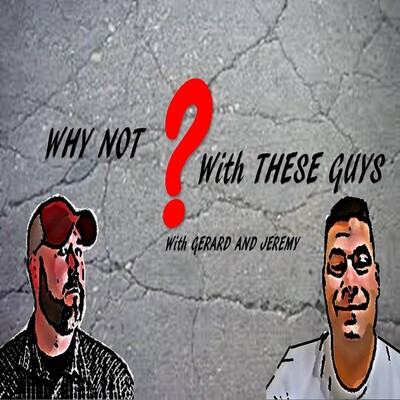 WHY NOT with THESE GUYS with GERARD AND JEREMY