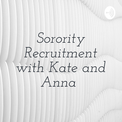 Sorority Recruitment with Kate and Anna