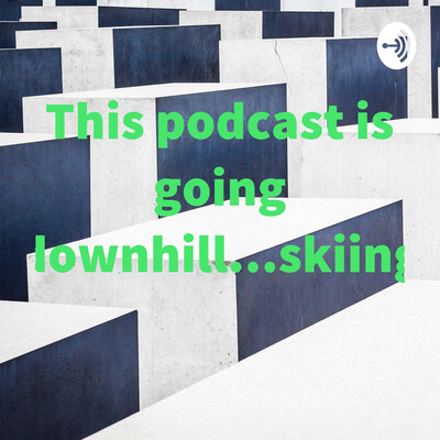This podcast is going downhill...skiing