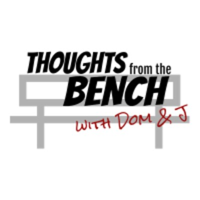 Thoughts from the Bench with Dom and J