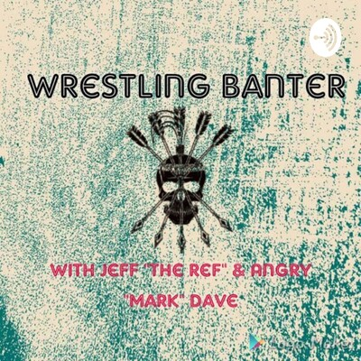 """Wrestling Banter with Jeff """"The Ref"""" and Angry """"Mark"""" Dave"""
