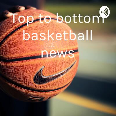 Top to bottom basketball news