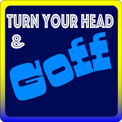 Turn Your Head and Goff