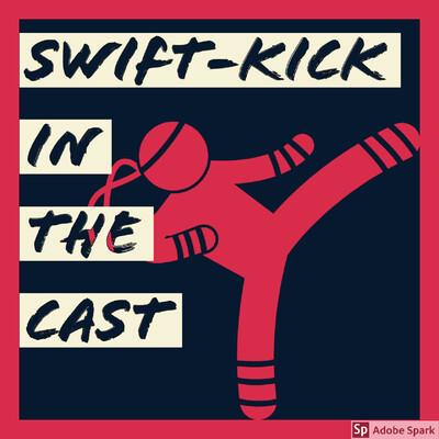 Swift Kick in the Cast