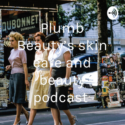 Plumb Beauty's skin care and beauty podcast