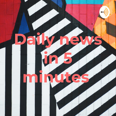 Daily news in 5 minutes