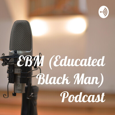 EBM (Educated Black Man) Podcast