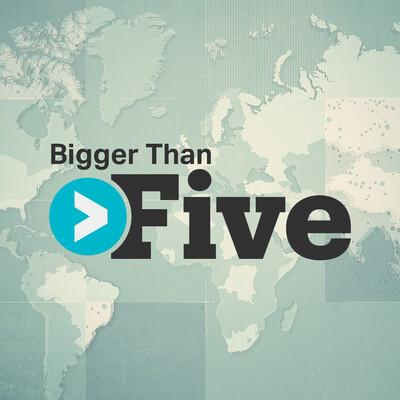 Bigger Than Five