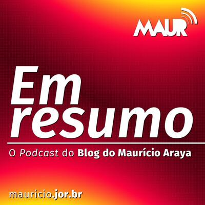 Em Resumo - O Podcast do Blog do Maurício Araya