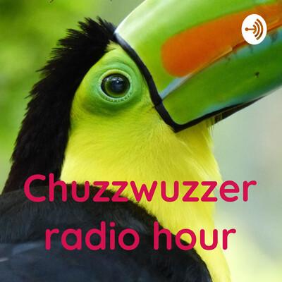 Chuzzwuzzer radio hour