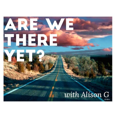Are We There Yet? with Alison G