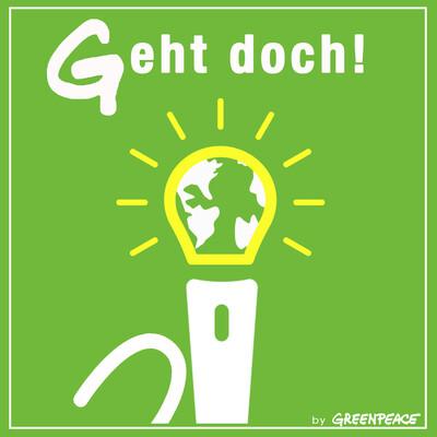 Geht doch! - Der Greenpeace-Podcast über gute Ideen für eine bessere Welt