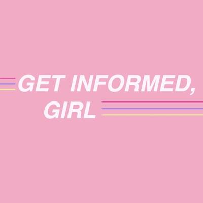 Get Informed, Girl