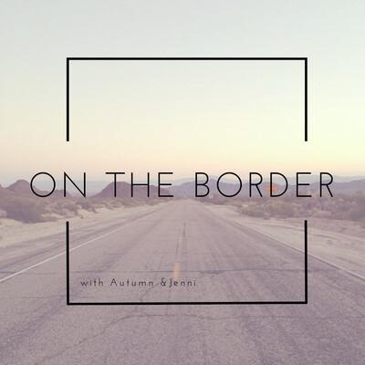 On The Border with Autumn & Jenni