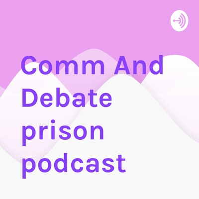 Comm And Debate prison podcast