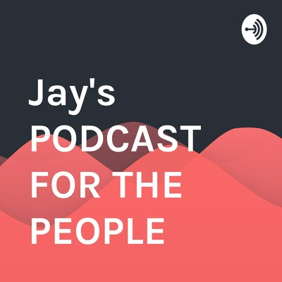 Jay's PODCAST FOR THE PEOPLE