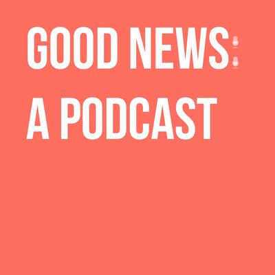 Good News: A Podcast