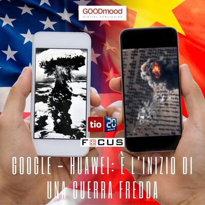 Google - Huawei: è l'inizio di una Guerra fredda