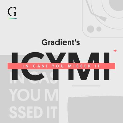 Gradient's ICYMI