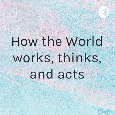 How the World works, thinks, and acts