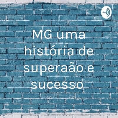 MG uma história de superação e sucesso
