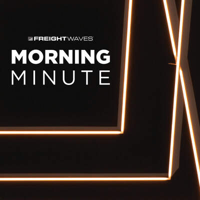 FreightWaves Morning Minute