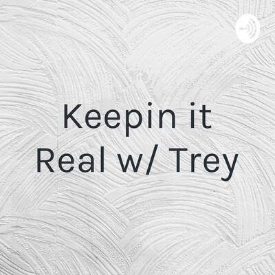 Keepin it Real w/ Trey