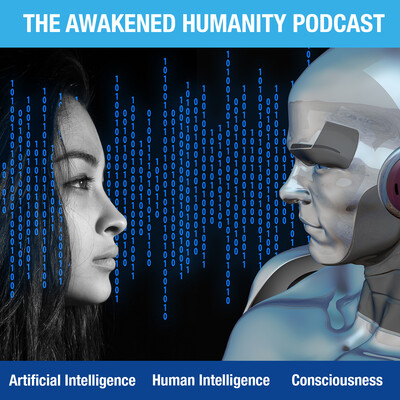 Awakened Humanity Podcast - Artificial Intelligence | Human Intelligence | Consciousness