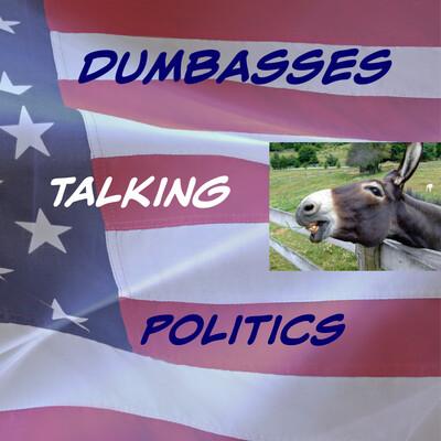 Dumbasses Talking Politics