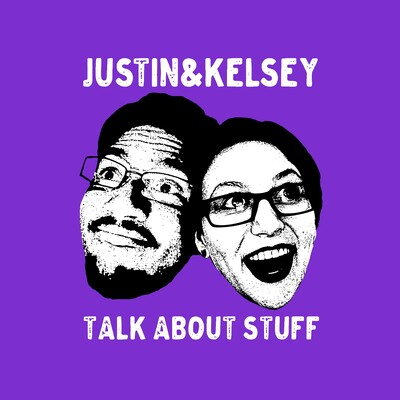 Justin and Kelsey Talk About Stuff