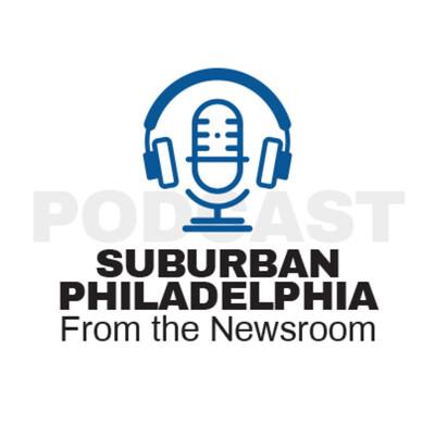 From the Newsroom: Suburban Philadelphia Podcast