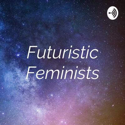 Futuristic Feminists