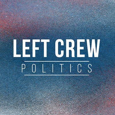 Left Crew Politics Podcast