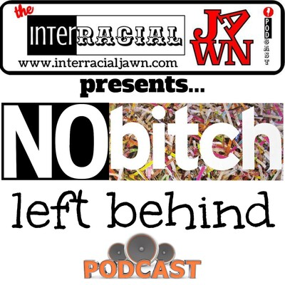 No Bitch Left Behind – Interracial Jawn Podcast