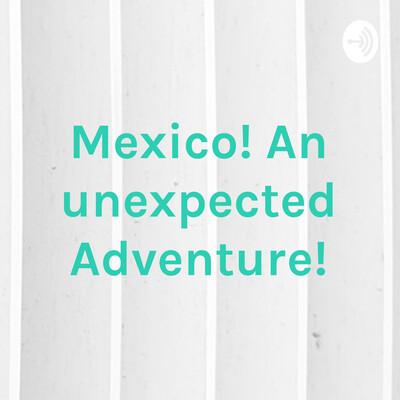 Mexico! An unexpected Adventure!
