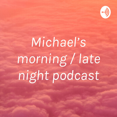 Michael's morning / late night podcast