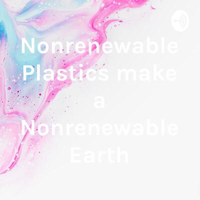 Nonrenewable Plastics make a Nonrenewable Earth