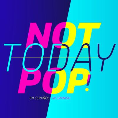 Not Today Pop!