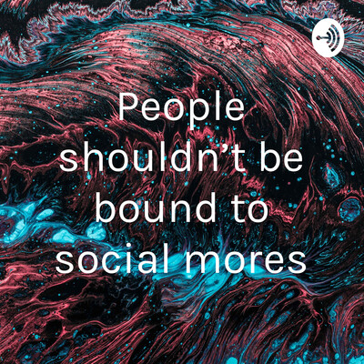 People shouldn't be bound to social mores
