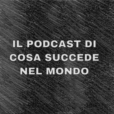 Lo Podcast di Cosa succede nel Mondo