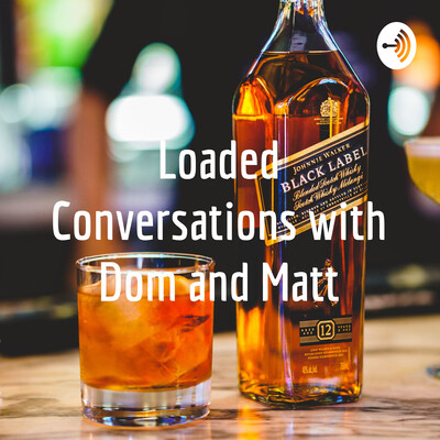 Loaded Conversations with Dom and Matt