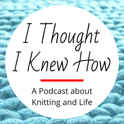 I Thought I Knew How: A Podcast about Knitting and Life